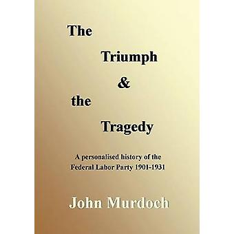 The Triumph and the Tragedy Biographies of Andrew Fisher Frank Tudor Charlie Frazer Percy Coleman and Frank Anstey by Murdoch & John R