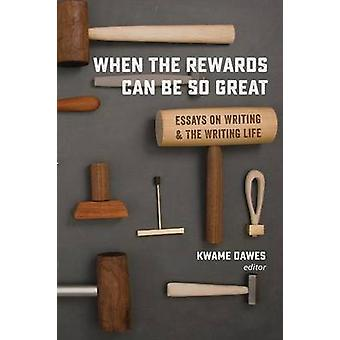 When the Rewards Can Be So Great Essays on Writing and the Writing Life by Dawes & Kwame