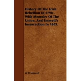 History of the Irish Rebellion in 1798  With Memoirs of the Union and Emmetts Insurrection in 1803. by Maxwell & W. H.