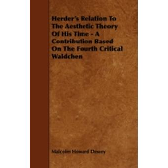 Herders Relation to the Aesthetic Theory of His Time  A Contribution Based on the Fourth Critical Waldchen by Dewey & Malcolm Howard