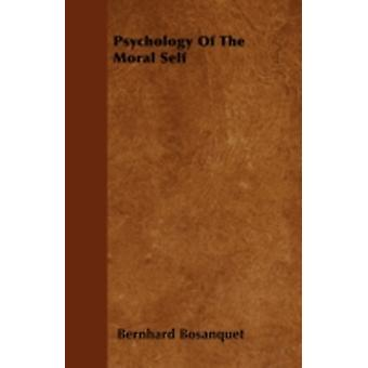 Psychology of the Moral Self With an Essay from The Philosophy of the Moral Feelings by John Abercrombie by Bosanquet & Bernhard