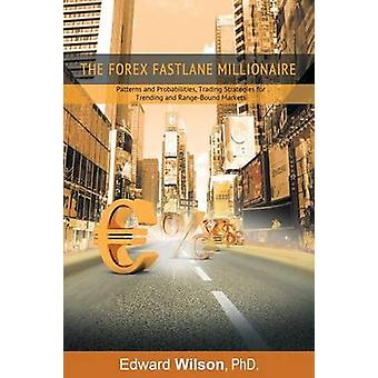 The Forex Fastlane Millionaire Patterns and Probabilities Trading Strategies for Trending and RangeBound Markets by Edward Wilson & Phd
