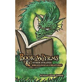 Book Wyrms  Other Strange Bibliological Creatures A Field Guide by Feinberg & Jessica