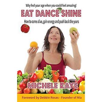 EAT DANCE SHINE How to come alive gain energy and push back the years by Kaye & Michele