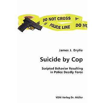 Suicide by Cop Scripted Behavior Resulting in Police Deadly Force by Drylie & James J.