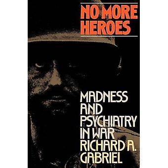 No More Heroes Madness and Psychiatry in War by Gabriel & Richard A.