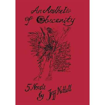 An Aesthetic of Obscenity Five Novels by Nuttall & Jeff