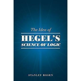 The Idea of Hegel's Science of Logic by Stanley Rosen - 9780226065885