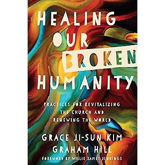 Healing Our Broken Humanity - Practices for Revitalizing the Church an