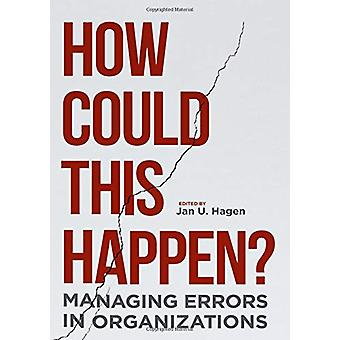 How Could This Happen? - Managing Errors in Organizations by Jan U. Ha