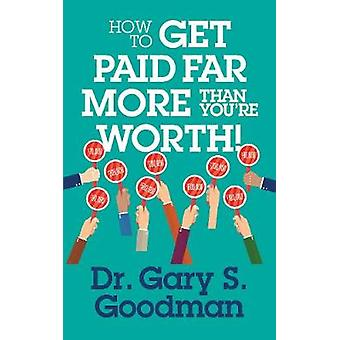 How to Get Paid Far More than You Are Worth by Dr. Gary S. Goodman -