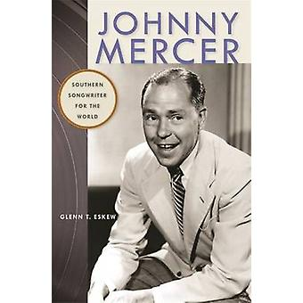 Johnny Mercer - zuidelijke Songwriter voor de wereld door Glenn T. Eskew-