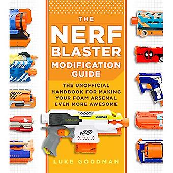 The Nerf Blaster Modification Guide: The Unofficial Handbook for Making Your Foam Arsenal Even More Awesome