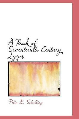 A Book of Seventeenth Century Lyrics by Schelling & Felix E.