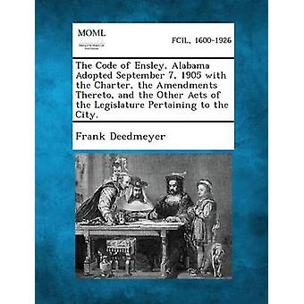 The Code of Ensley Alabama Adopted September 7 1905 with the Charter the Amendments Thereto and the Other Acts of the Legislature Pertaining to th by Deedmeyer & Frank