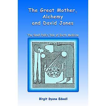 Great Mother Alchemy and David Jones The Small Folks Tale of Earth Medicine by Birgit Dyone Edwall