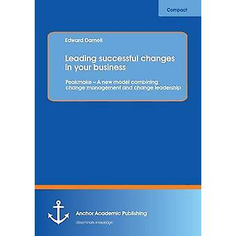 Leading Successful Changes in Your Business Peakmake  A New Model Combining Change Management and Change Leadership by Darnell & Edward