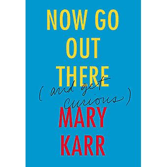 Now Go Out There - (& Get Curious) by Mary Karr - 9780062442093 Book
