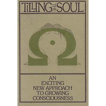 Tilling the Soul - An Exciting New Approach to Growing Consciousness b