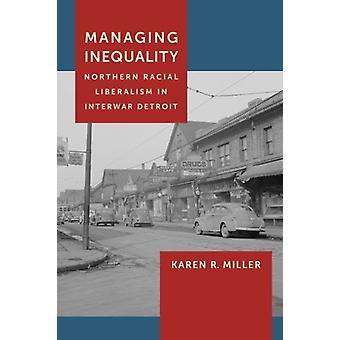 Managing Inequality - Northern Racial Liberalism in Interwar Detroit b