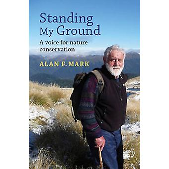 Standing My Ground - A Voice for Nature Conservation by Alan F. Mark -