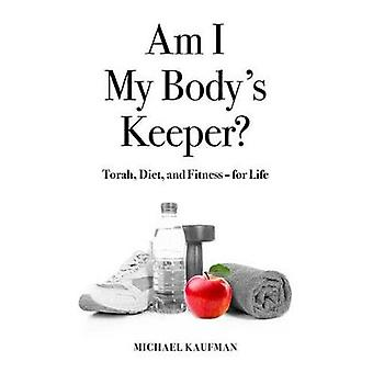 Am I My Body's Keeper? - Torah - Science - Diet and Fitness -- For Lif
