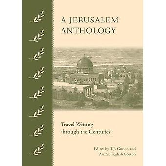A Jerusalem Anthology - Travel Writing Through the Centuries by T J Go