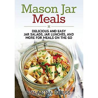 Mason Jar Meals Delicious and Easy Jar Salads Jar Lunches and More for Meals on the Go by Dylanna Press