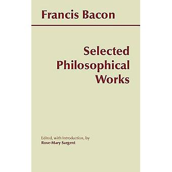 Selected Philosophical Works by Francis Bacon - Rose-Mary Sargent - R