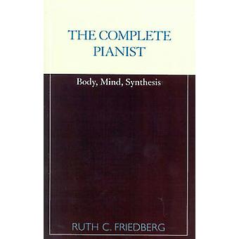 The Complete Pianist Body Mind Synthesis by Friedberg & Ruth C.