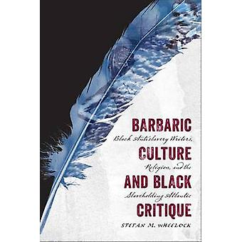 Barbaric Culture and Black Critique Black Antislavery Writers Religion and the Slaveholding Atlantic by Wheelock & Stefan M