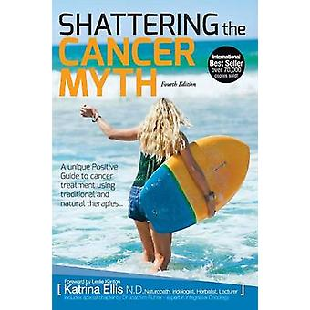Shattering the Cancer Myth  A Positive Guide to Beating Cancer  4th Edition by Ellis & Katrina