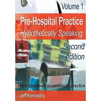 Prehospital Practice hypothetically speaking From classroom to paramedic practice Volume 1 Second edition by Kenneally & Jeff