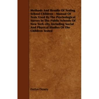 Methods And Results Of Testing School Children  Manual Of Tests Used By The Psychological Survey In The Public Schools Of New York city Including Social And Physical Studies Of The Children Tested by Dewey & Evelyn