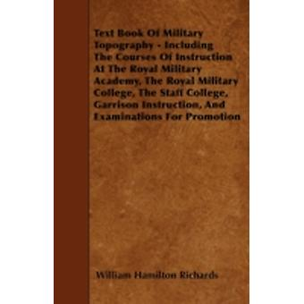Text Book Of Military Topography  Including The Courses Of Instruction At The Royal Military Academy The Royal Military College The Staff College Garrison Instruction And Examinations For Promoti by Richards & William Hamilton