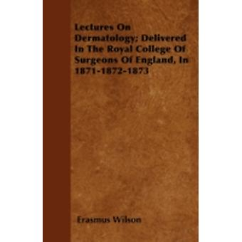 Lectures On Dermatology Delivered In The Royal College Of Surgeons Of England In 187118721873 by Wilson & Erasmus