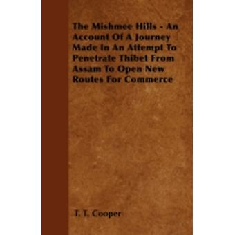 The Mishmee Hills  An Account Of A Journey Made In An Attempt To Penetrate Thibet From Assam To Open New Routes For Commerce by Cooper & T. T.