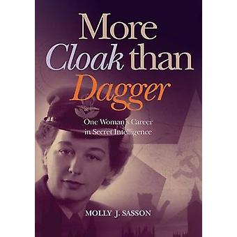 MORE CLOAK THAN DAGGER One Womans Career in Secret Intelligence by Sasson & Molly J