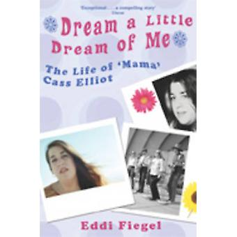 Dream a Little Dream of Me The Life of Mama Cass Elliot by Fiegel & Eddi