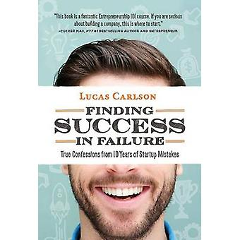 Finding Success in Failure True Confessions From 10 Years of Startup Mistakes by Carlson & Lucas