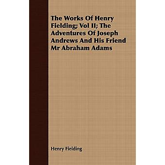 The Works of Henry Fielding Vol II The Adventures of Joseph Andrews and His Friend MR Abraham Adams by Fielding & Henry