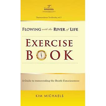 Flowing with the River of Life Exercise Book. a Guide to Transcending the Death Consciousness by Michaels & Kim