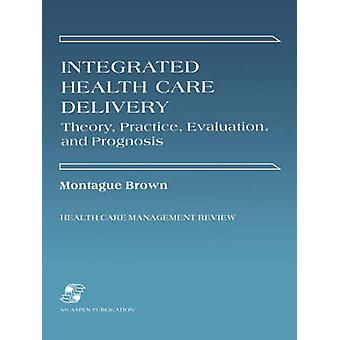 Integrated Health Care Delivery - Theory - Practice - Evaluation by Mo