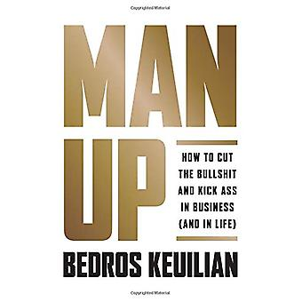 Man Up - How to Cut the Bullsh!t and Kick @ss in Business (and in Life