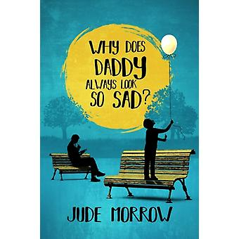 Why Does Daddy Always Look So Sad by Morrow & Jude Jude Morrow