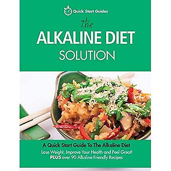 The Alkaline Diet Solution:� A Quick Start Guide To The Alkaline Diet. Lose Weight, Improve Your Health� and Feel Great! Plus over� 90 Alkaline Friendly Recipes (Detox Cookbook)