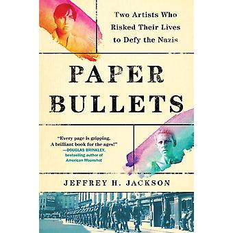 Paper Bullets  Two Artists Who Risked Their Lives to Defy the Nazis by Jeffrey H Jackson