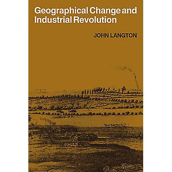 Geographical Change and Industrial Revolution Coalmining in South West Lancashire 1590 1799 by Langton & John