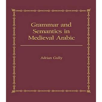 Grammar and Semantics in Medieval Arabic  The Study of IbnHishams Mughni ILabib by Gully & Adrian
