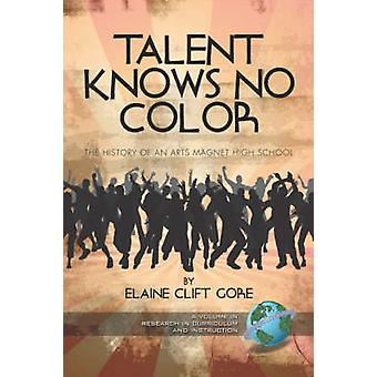 Talent Knows No Color The History of an Arts Magnet High School PB by Gore & Elaine Clift